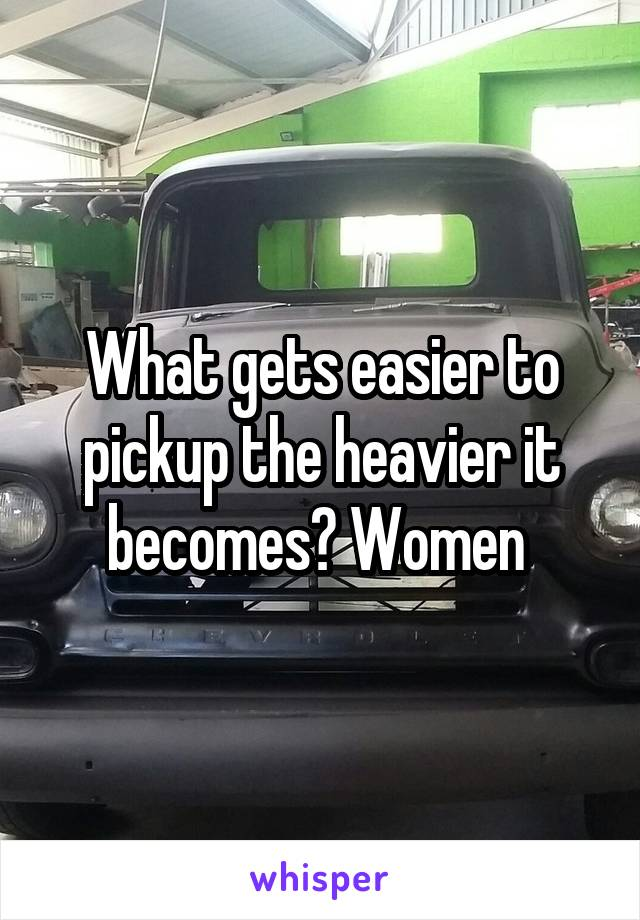 What gets easier to pickup the heavier it becomes? Women