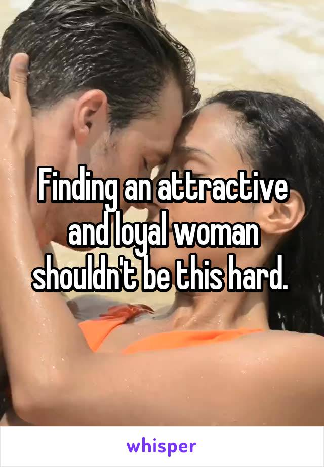 Finding an attractive and loyal woman shouldn't be this hard.