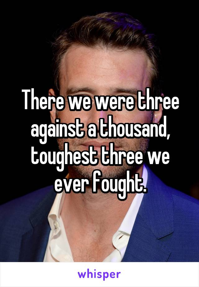 There we were three against a thousand, toughest three we ever fought.