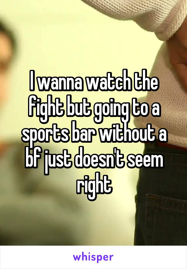 I wanna watch the fight but going to a sports bar without a bf just doesn't seem right