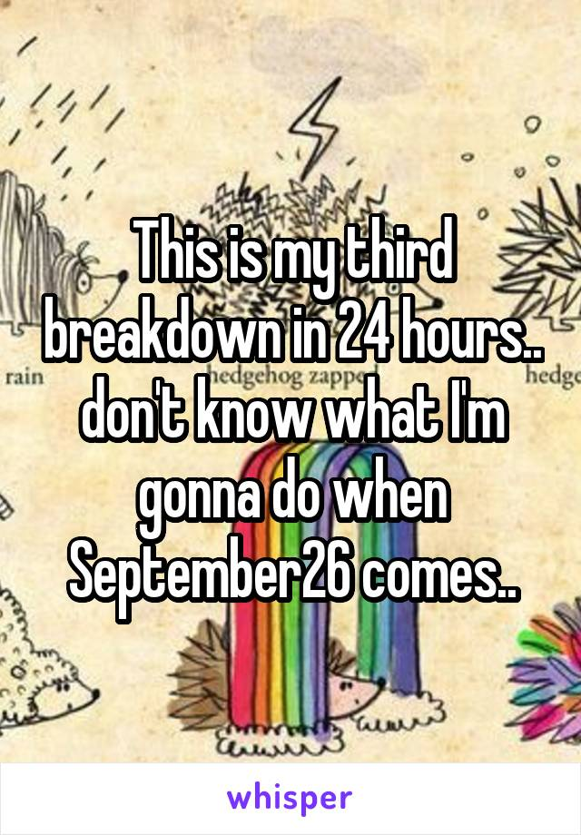 This is my third breakdown in 24 hours.. don't know what I'm gonna do when September26 comes..