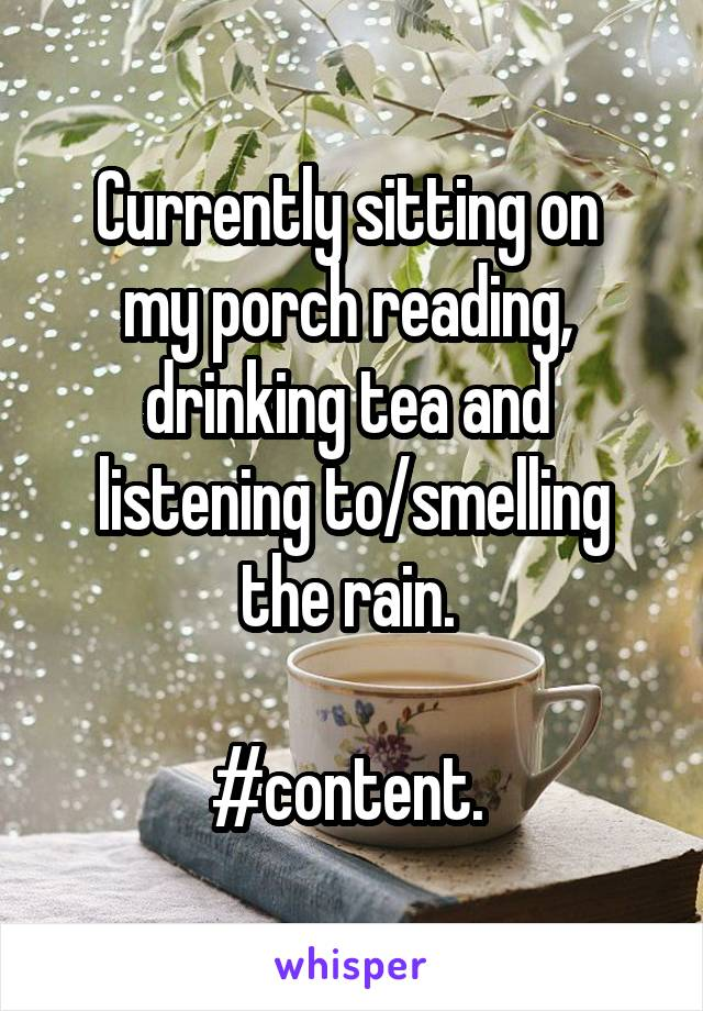 Currently sitting on  my porch reading,  drinking tea and  listening to/smelling the rain.   #content.