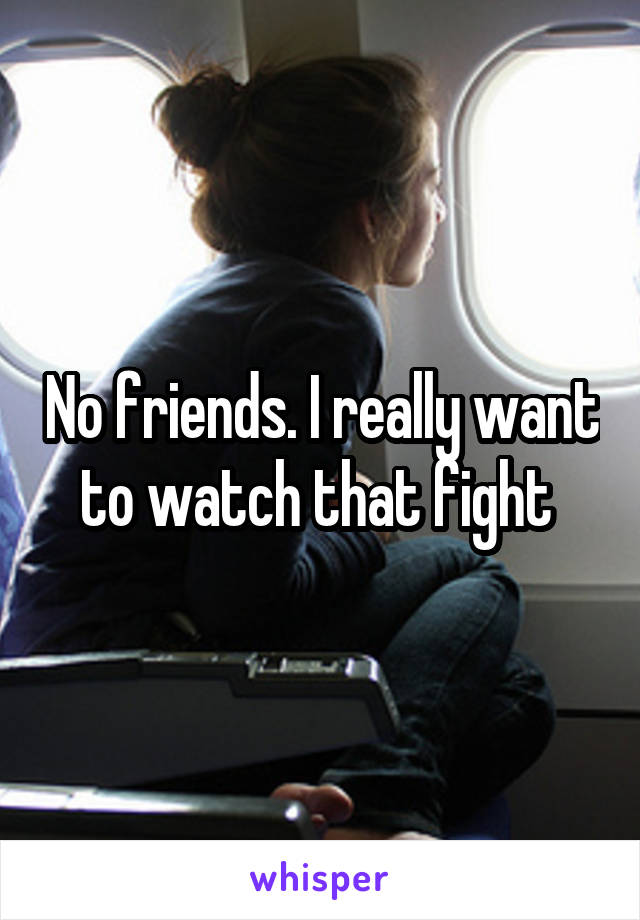 No friends. I really want to watch that fight