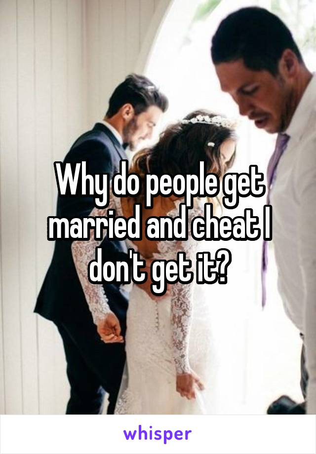 Why do people get married and cheat I don't get it?