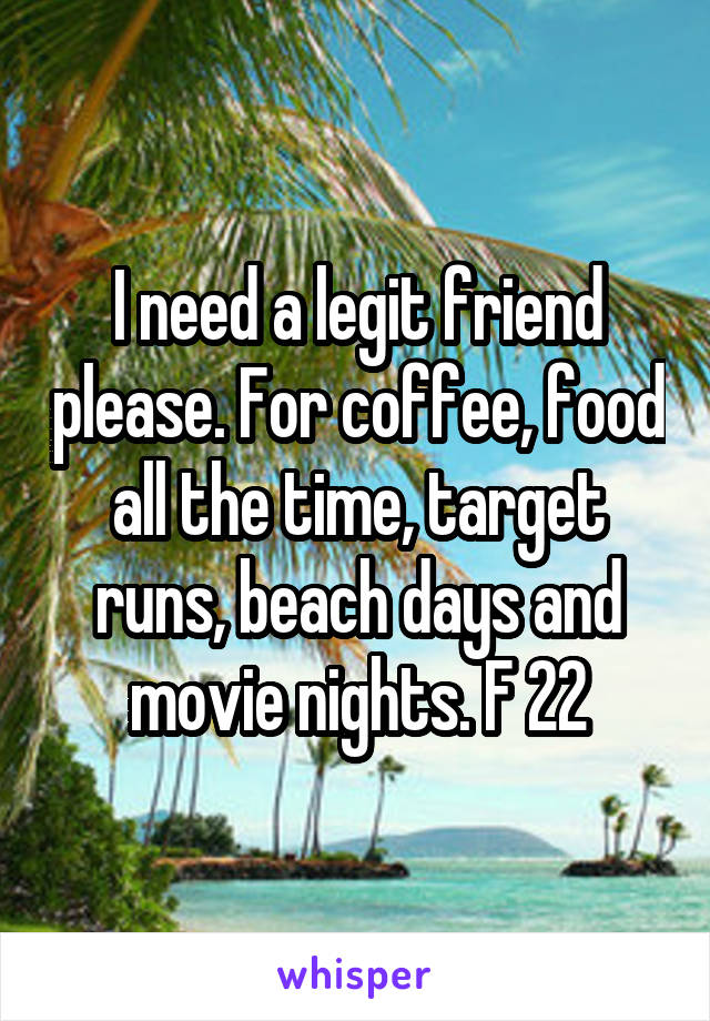 I need a legit friend please. For coffee, food all the time, target runs, beach days and movie nights. F 22