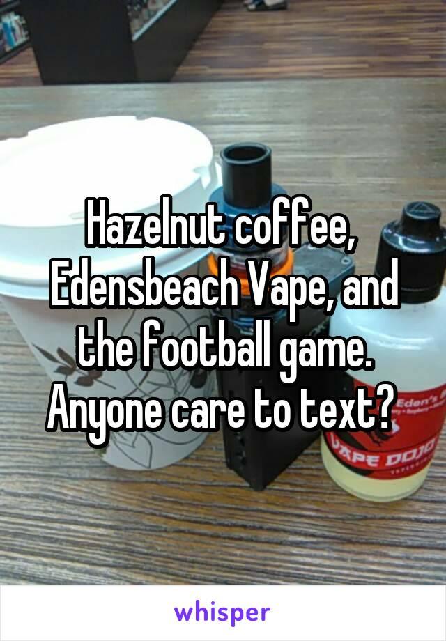 Hazelnut coffee,  Edensbeach Vape, and the football game. Anyone care to text?