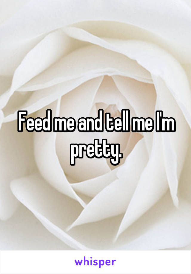 Feed me and tell me I'm pretty.