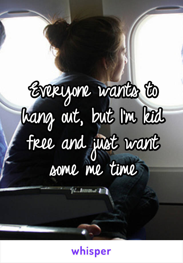 Everyone wants to hang out, but I'm kid free and just want some me time