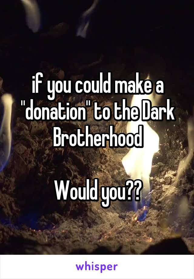 """if you could make a """"donation"""" to the Dark Brotherhood  Would you??"""