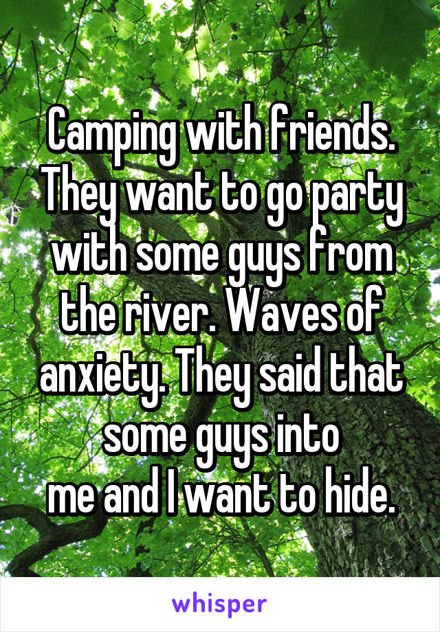 Camping with friends. They want to go party with some guys from the river. Waves of anxiety. They said that some guys into me and I want to hide.