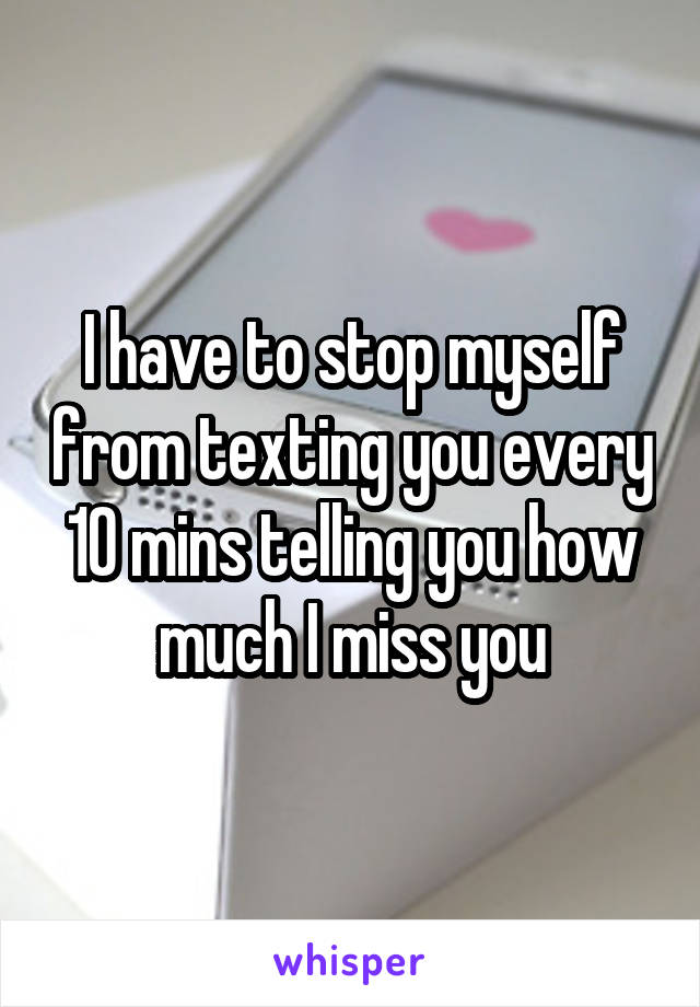I have to stop myself from texting you every 10 mins telling you how much I miss you