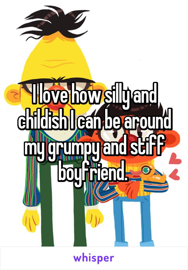 I love how silly and childish I can be around my grumpy and stiff boyfriend.