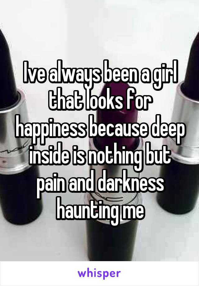 Ive always been a girl that looks for happiness because deep inside is nothing but pain and darkness haunting me