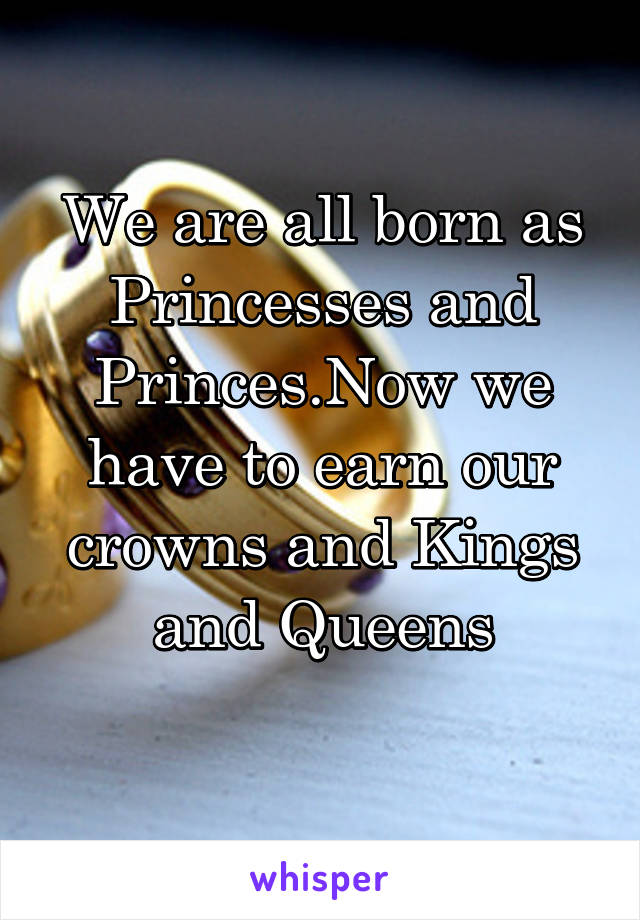 We are all born as Princesses and Princes.Now we have to earn our crowns and Kings and Queens
