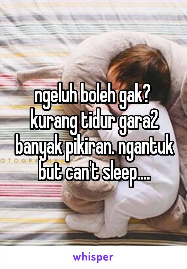 ngeluh boleh gak?  kurang tidur gara2 banyak pikiran. ngantuk but can't sleep....