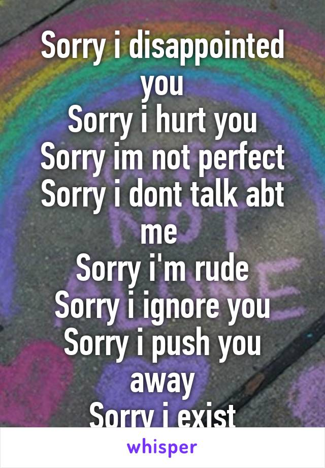 Sorry i disappointed you Sorry i hurt you Sorry im not perfect Sorry i dont talk abt me  Sorry i'm rude Sorry i ignore you Sorry i push you away Sorry i exist