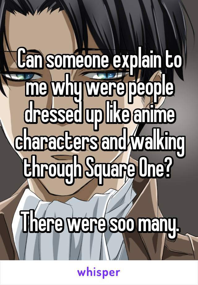 Can someone explain to me why were people dressed up like anime characters and walking through Square One?   There were soo many.