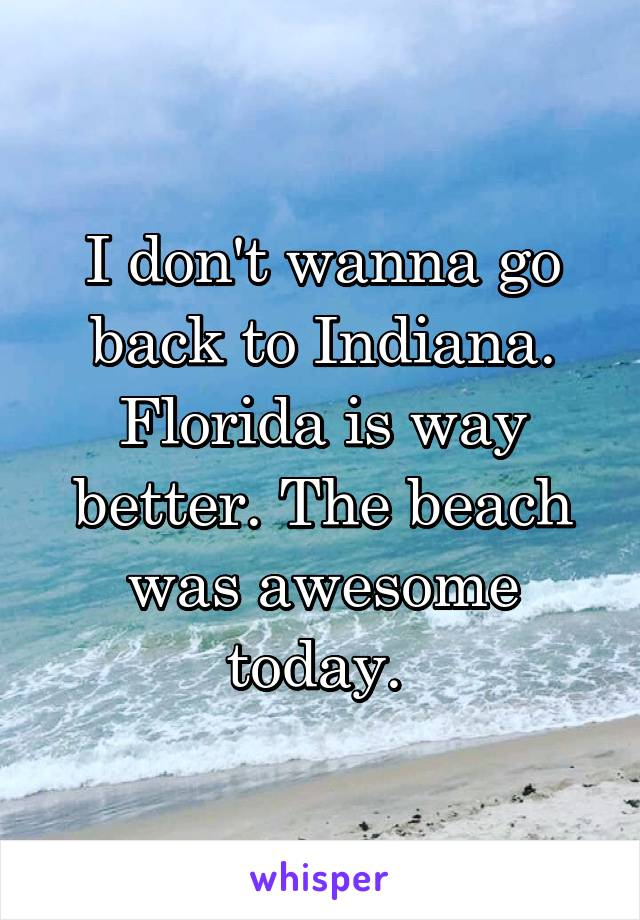 I don't wanna go back to Indiana. Florida is way better. The beach was awesome today.