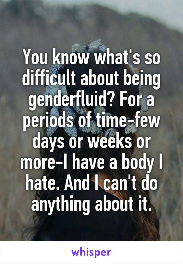 You know what's so difficult about being genderfluid? For a periods of time-few days or weeks or more-I have a body I hate. And I can't do anything about it.