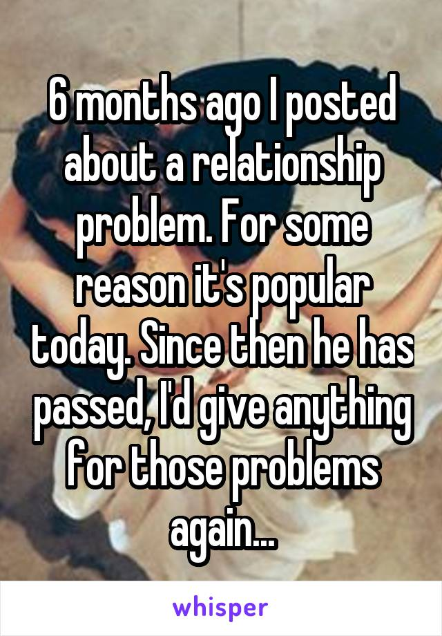 6 months ago I posted about a relationship problem. For some reason it's popular today. Since then he has passed, I'd give anything for those problems again...