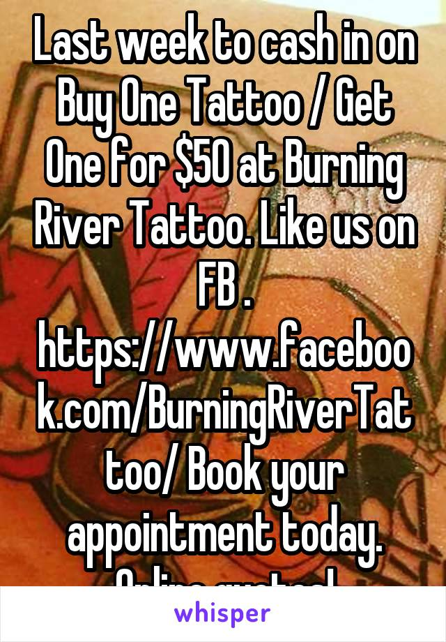 Last week to cash in on Buy One Tattoo / Get One for $50 at Burning River Tattoo. Like us on FB . https://www.facebook.com/BurningRiverTattoo/ Book your appointment today. Online quotes!
