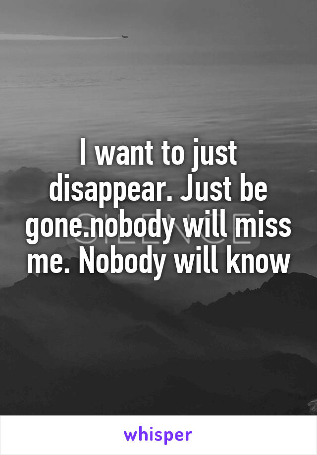 I want to just disappear. Just be gone.nobody will miss me. Nobody will know