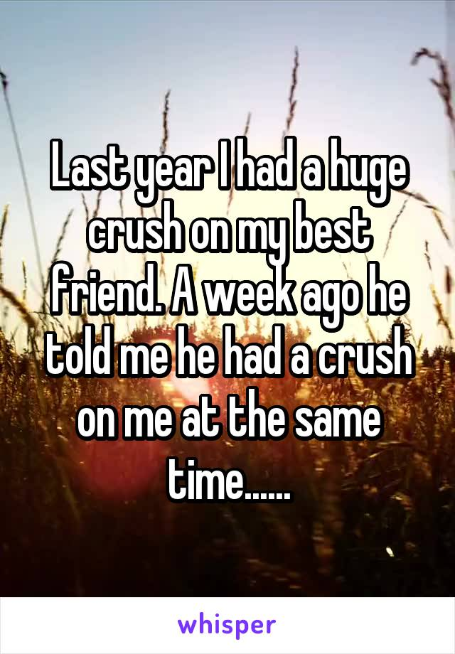 Last year I had a huge crush on my best friend. A week ago he told me he had a crush on me at the same time......