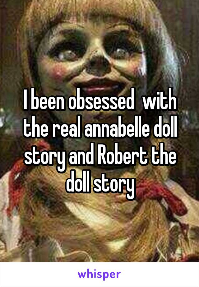 I been obsessed  with the real annabelle doll story and Robert the doll story