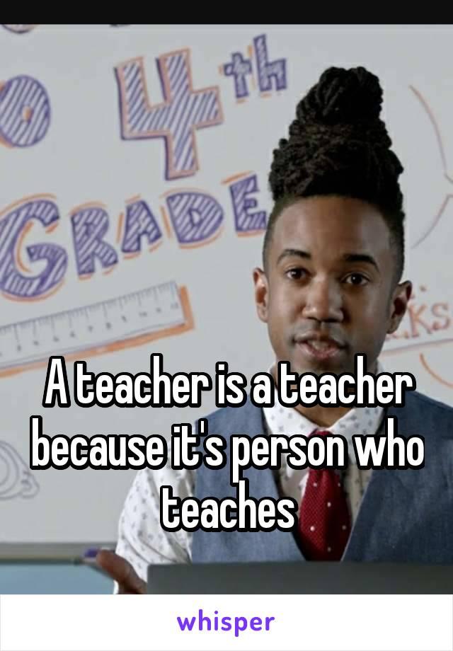 A teacher is a teacher because it's person who teaches