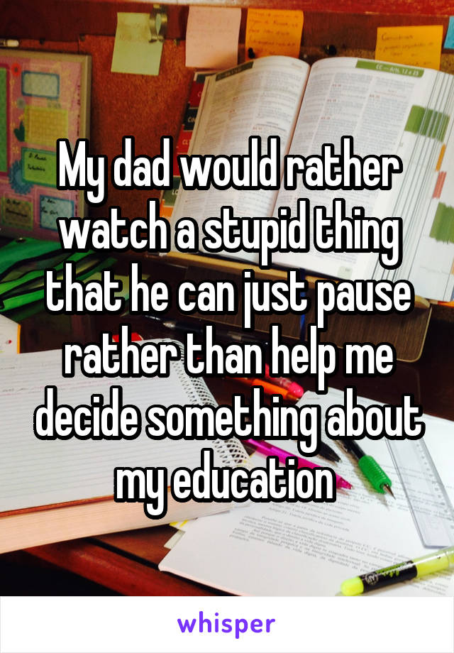 My dad would rather watch a stupid thing that he can just pause rather than help me decide something about my education
