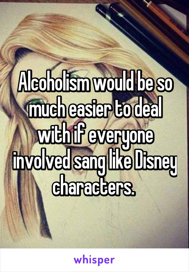 Alcoholism would be so much easier to deal with if everyone involved sang like Disney characters.