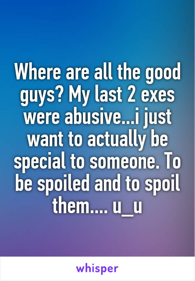 Where are all the good guys? My last 2 exes were abusive...i just want to actually be special to someone. To be spoiled and to spoil them.... u_u