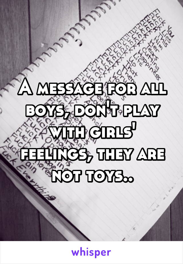 A message for all boys, don't play with girls' feelings, they are not toys..
