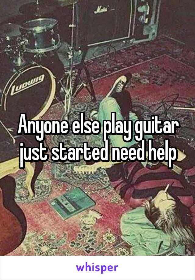 Anyone else play guitar just started need help