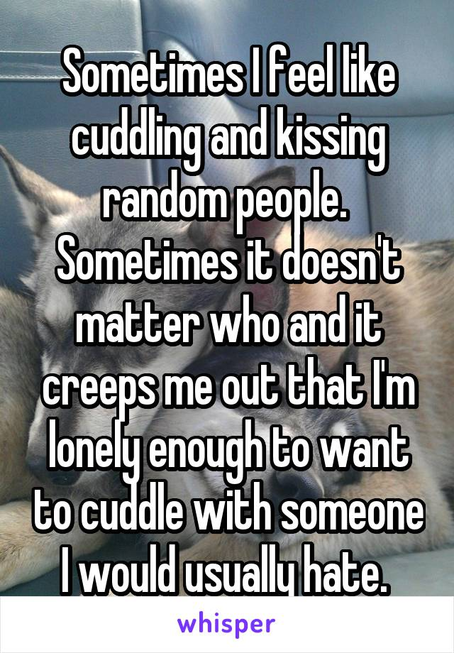 Sometimes I feel like cuddling and kissing random people.  Sometimes it doesn't matter who and it creeps me out that I'm lonely enough to want to cuddle with someone I would usually hate.