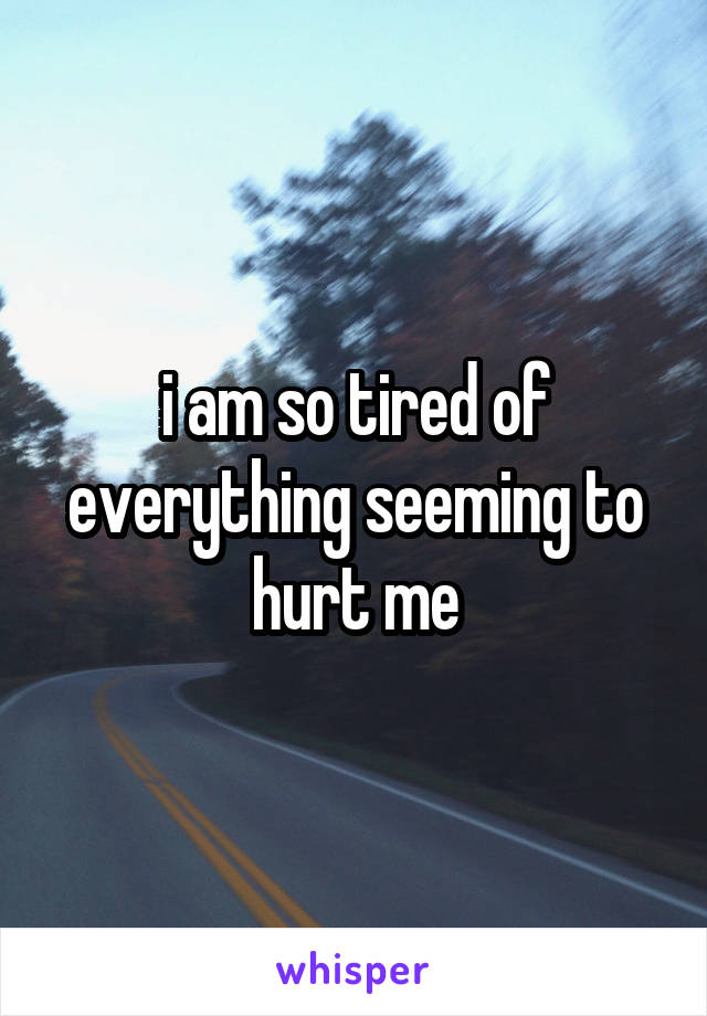 i am so tired of everything seeming to hurt me