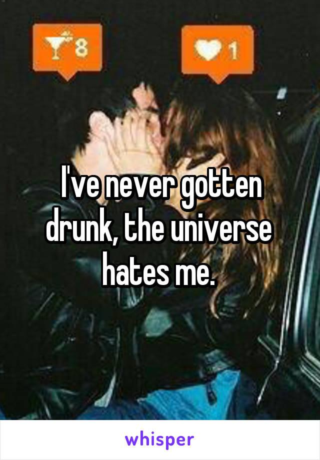 I've never gotten drunk, the universe  hates me.