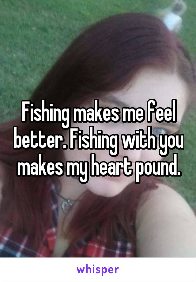 Fishing makes me feel better. Fishing with you makes my heart pound.