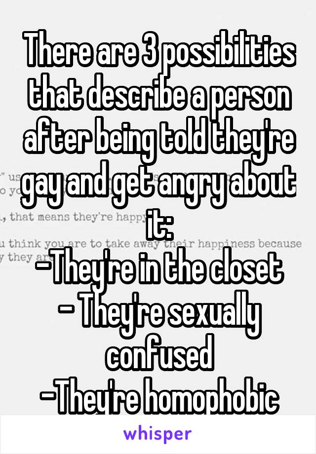 There are 3 possibilities that describe a person after being told they're gay and get angry about it: -They're in the closet - They're sexually confused -They're homophobic