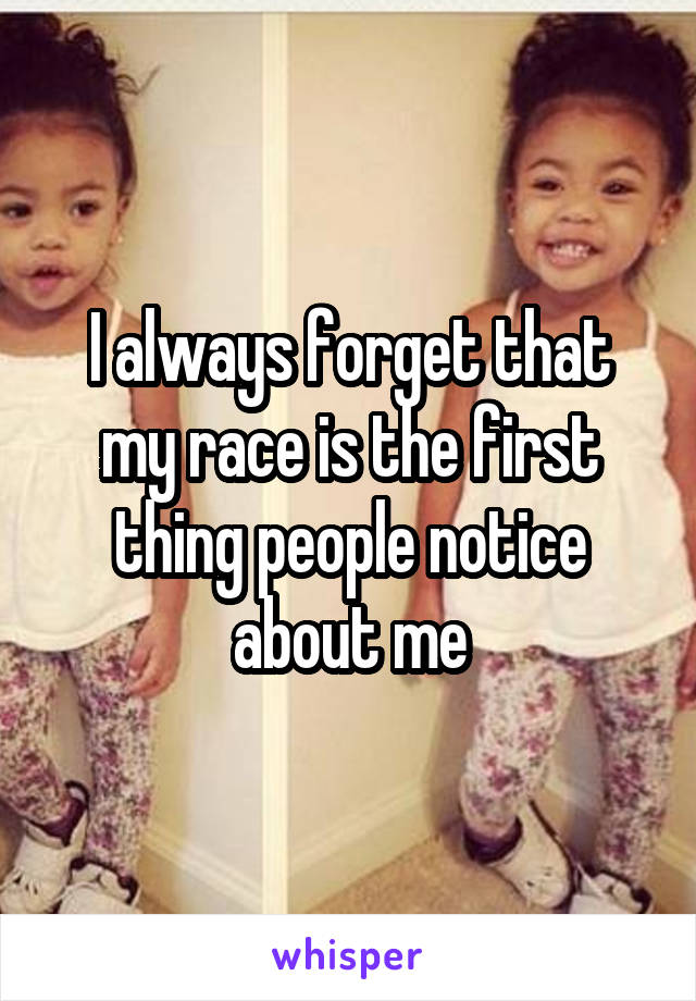 I always forget that my race is the first thing people notice about me