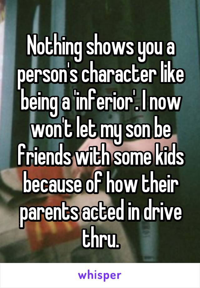 Nothing shows you a person's character like being a 'inferior'. I now won't let my son be friends with some kids because of how their parents acted in drive thru.