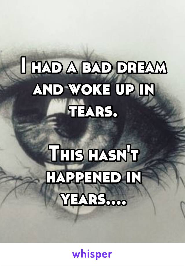 I had a bad dream and woke up in tears.  This hasn't happened in years....