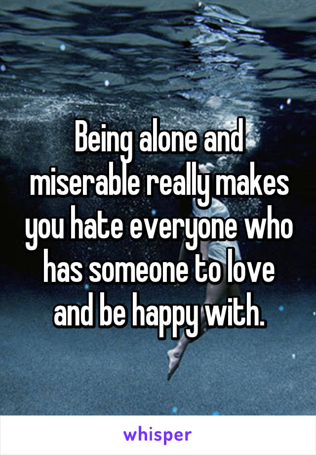 Being alone and miserable really makes you hate everyone who has someone to love and be happy with.