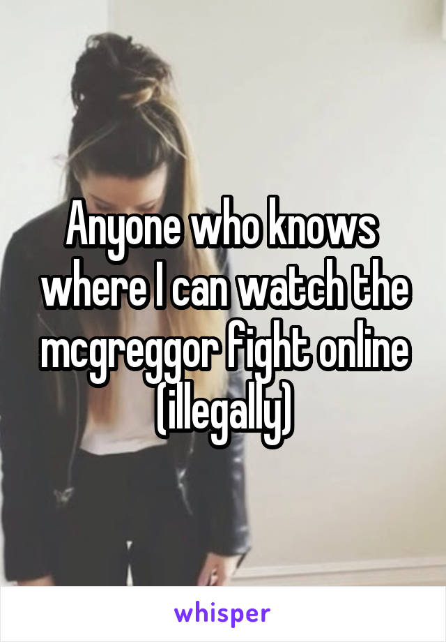 Anyone who knows  where I can watch the mcgreggor fight online (illegally)