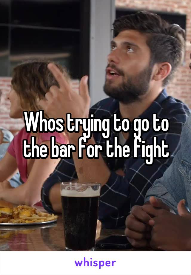 Whos trying to go to the bar for the fight