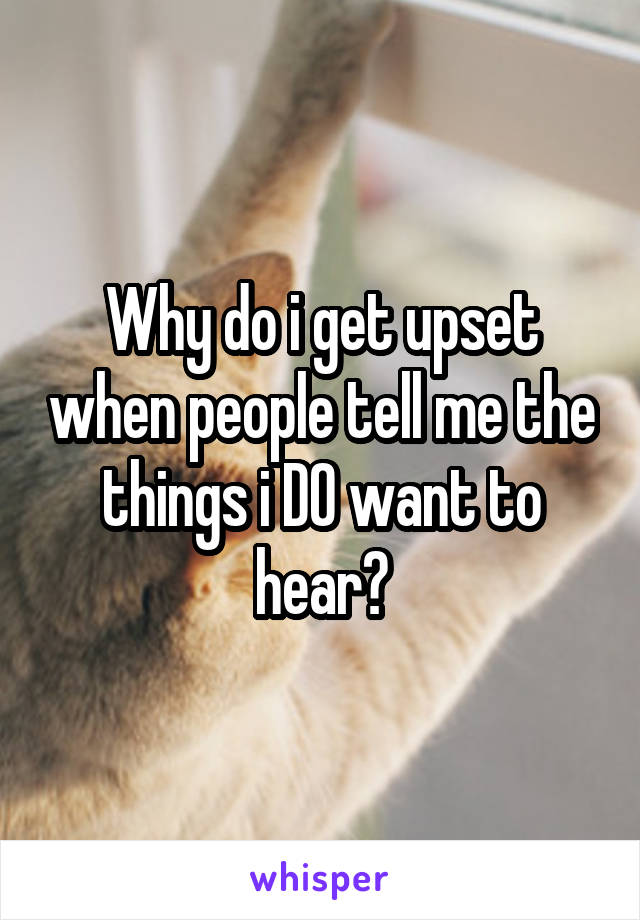 Why do i get upset when people tell me the things i DO want to hear?