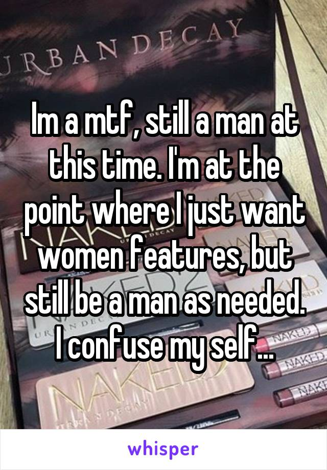 Im a mtf, still a man at this time. I'm at the point where I just want women features, but still be a man as needed. I confuse my self...