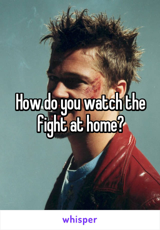 How do you watch the fight at home?