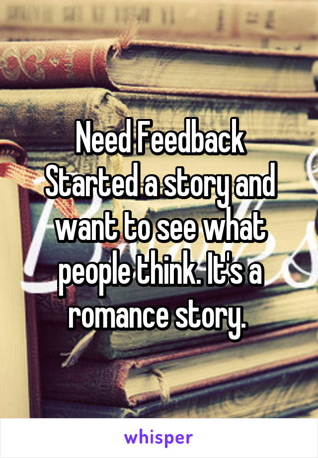 Need Feedback Started a story and want to see what people think. It's a romance story.