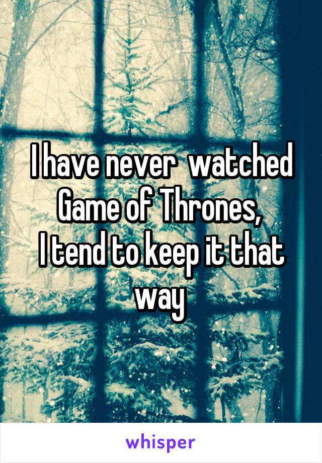 I have never  watched Game of Thrones,  I tend to keep it that way